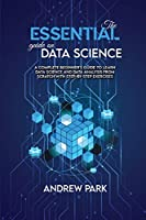 The Essential Guide on Data Science: A Complete Beginner's Guide to Learn Data Science and Data Analysis from Scratch with Step-by-Step Exercises