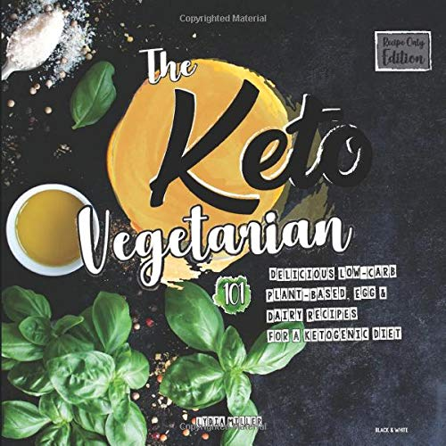 The Keto Vegetarian: 101 Delicious Low-Carb Plant-Based, Egg & Dairy Recipes For A Ketogenic Diet (Recipe-Only, Black & White Edition) (The Carbless Cook)