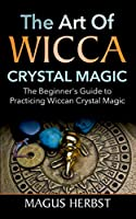 The Art of Wicca Crystal Magic: The Beginner's Guide to Practicing Wiccan Crystal Magic