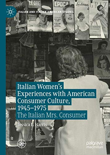 Compare Textbook Prices for Italian Women's Experiences with American Consumer Culture, 1945–1975: The Italian Mrs. Consumer Italian and Italian American Studies 1st ed. 2021 Edition ISBN 9783030478247 by Harris, Jessica L.