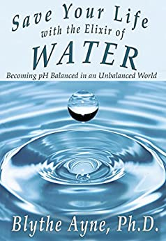 Save Your Life with the Elixir of Water: Becoming pH Balanced in an Unbalanced World (How to Save Your Life Book 4) by [Blythe Ayne Ph.D.]