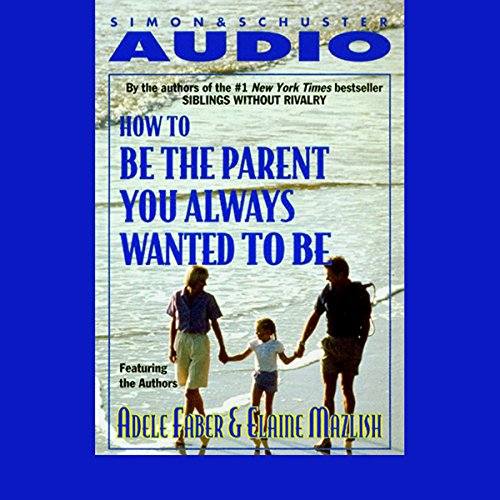 How to Be the Parent You Always Wanted to Be cover art