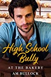 High School Bully at the Bakery: Mouth-Watering, Bite-Size HEA Romance With a Piping Hot Man That is Sure to Make Your Dough Rise and Leave You Satisfied (English Edition)