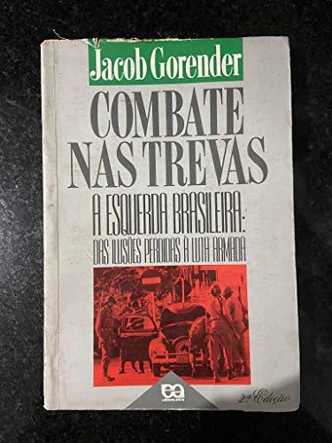 Combate Nas Trevas - A Esquerda Brasileira: Das Ilusões Perdidas À Luta Armada