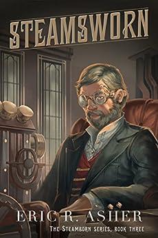 Steamsworn (Steamborn Series Book 3) by [Eric Asher]