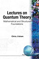 LECTURES ON QUANTUM THEORY: MATHEMATICAL AND STRUCTURAL FOUNDATIONS by Chris J Isham(1995-09-01)