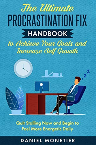 The Ultimate Procrastination Fix Handbook to Achieve Your Goals and Increase Self Growth: Quit Stalling Now and Begin to Feel More Energetic Daily