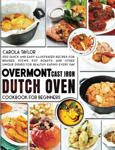 OVERMONT CAST IRON DUTCH OVEN COOKBOOK FOR BEGINNERS:: 200 Quick and Easy illustrated Recipes for Braised, Stews, Pot Roasts, and Other Unique Dishes for Healthy Eating Every Day