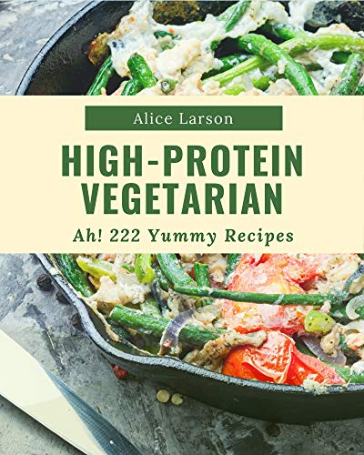 Ah! 222 Yummy High-Protein Vegetarian Recipes: A Yummy High-Protein Vegetarian Cookbook that Novice can Cook