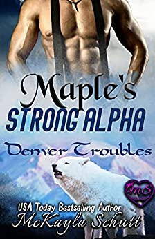 Maple's Strong Alpha: Paranormal Romance: Wolf Shifter Romance: Bad Dad Romance (Denver Troubles Book 1) by [McKayla Schutt, Jayne Wolfe]