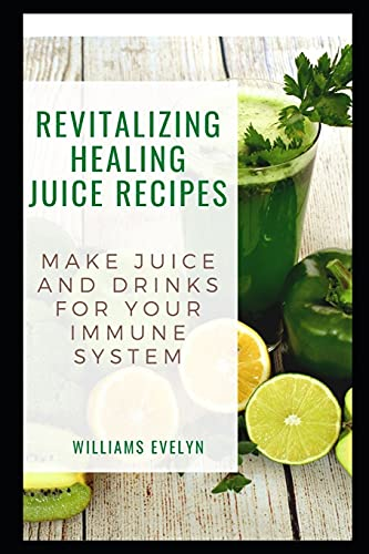 REVITALIZING HEALING JUICE RECIPES: MAKE JUICE AND DRINKS FOR YOUR IMMUNE SYSTEM