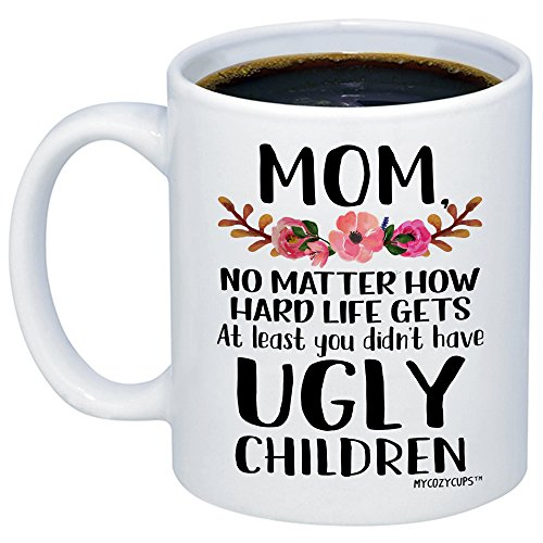 MyCozyCups Mom, at Least You Don't Have Ugly Children Coffee Mug - Funny Sarcastic Gag 11oz Novelty Tea Cup for Birthday, Christmas, Anniversary, Valentine's Day, Xmas, for Her (Things To Get For Your Moms Birthday)