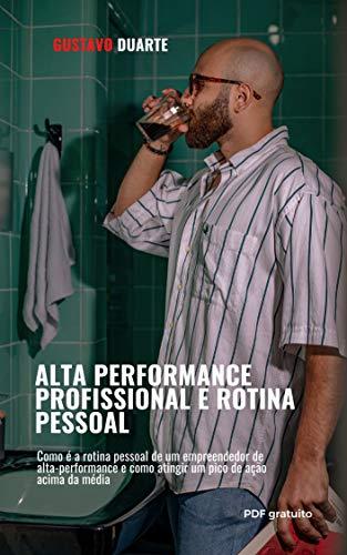 Alta-performance e rotina pessoal: Como é a rotina pessoal de um empreendedor de alta-performance e como atingir um pico de ação acima da média