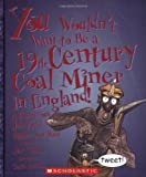 You Wouldn't Want to Be a 19th-century Coal Miner in England!: A Dangerous Job You'd Rather Not Have (You Wouldn't Want To. . .)