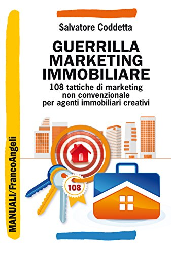Guerrilla Marketing immobiliare: 108 tattiche di marketing non convenzionale per agenti immobiliari creativi