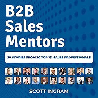 B2B Sales Mentors     20 Stories from 20 Top 1% Sales Professionals              By:                                                                                                                                 Scott Ingram                               Narrated by:                                                                                                                                 Scott Ingram                      Length: 2 hrs and 59 mins     3 ratings     Overall 4.3