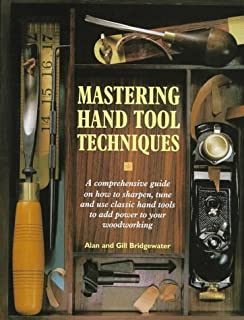 Mastering Hand Tool Techniques: A Comprehensive Guide on How to Sharpen, Tune and Use Classic Hand Tools to Add Power to Your Woodworking