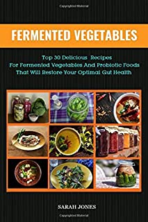 FERMENTED VEGETABLES: Top 30 Delicious Recipes for Fermented Vegetables and Probiotic Foods that will Restore your Optimal Gut Health (The Gut Repair Book Series)
