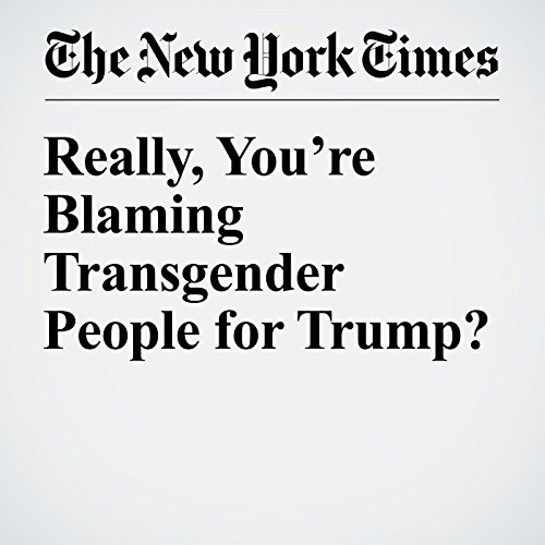 Really, You're Blaming Transgender People for Trump? audiobook cover art