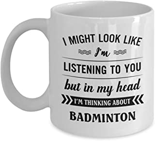 Badminton Mug - I Might Look Like I'm Listening To You But In My Head I'm Thinking About - Funny Novelty Ceramic Coffee & Tea Cup Cool Gifts For Men O