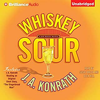 Whiskey Sour     A Jacqueline 'Jack' Daniels Mystery              By:                                                                                                                                 J. A. Konrath                               Narrated by:                                                                                                                                 Susie Breck,                                                                                        Dick Hill                      Length: 6 hrs and 55 mins     1,290 ratings     Overall 3.8