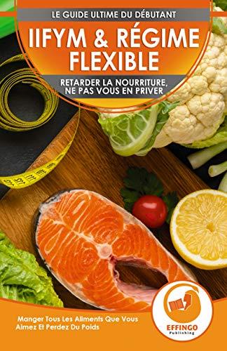 IIFYM & Régime Flexible: Retarder la nourriture, ne pas vous en priver - Manger Tous Les Aliments Que Vous Aimez Et Perdez Du Poids (Livre en Français ... Dieting French Book) (French Edition)
