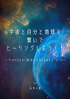 [しろくま]の宇宙と自分と地球を繋いでヒーリングしよう!!: 〜今からできる!基本の3つのエネルギーワーク〜