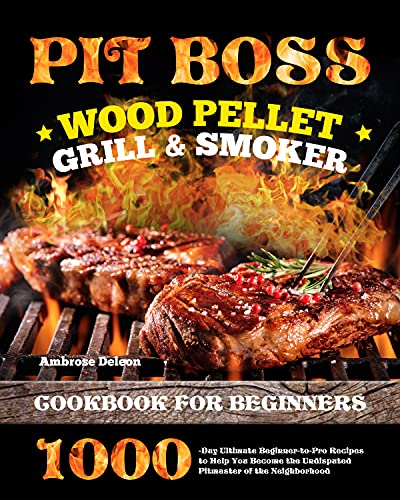 Pit Boss Wood Pellet Grill & Smoker Cookbook for Beginners: 1000-Day Ultimate Beginner-to-Pro...