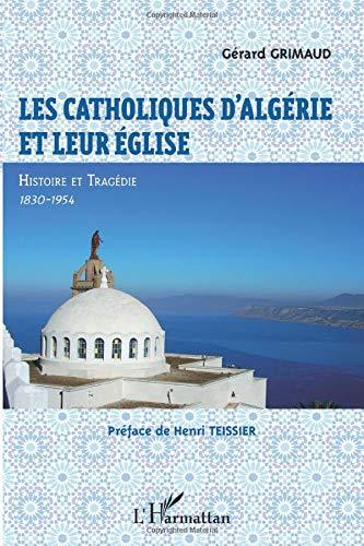 Les catholiques d'Algérie et leur Eglise: Histoire et tragédie, 1830-1954