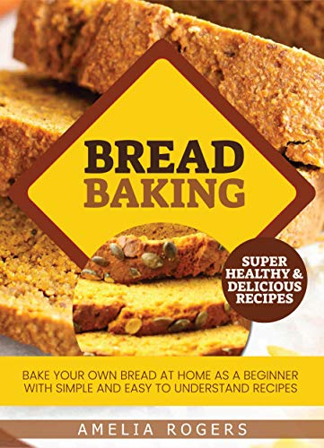 Bread Baking: Bake Your Own Bread at Home as a Beginner with Simple and Easy to Understand Recipes