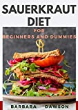 Sauerkraut Diet For Beginners and Dummies: 40+ Delectable recipes