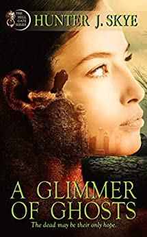 A Glimmer of Ghosts (The Hell Gate Series Book 1) by [Hunter J. Skye]