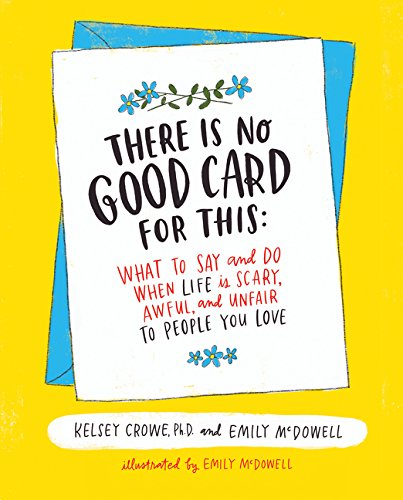 There Is No Good Card for This: What To Say and Do When Life Is Scary, Awful, and Unfair to People Y