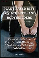 Plant Based Diet for Athletes and Bodybuilders: Fitness Meal plan for a powerful and healthy Body. A guide for new athletes and Bodybuilding.