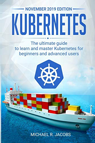 Kubernetes: The Ultimate Guide to Learn and Master Kubernetes for Beginners and Advanced Users (November 2019 edition)