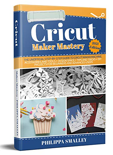 Cricut Maker Mastery 2021 Edition: The Unofficial Step-By-Step Guide to Cricut Maker Machine, Accessories and Tools + Design Space + Tips and Tricks + ... and Advanced Users (English Edition)