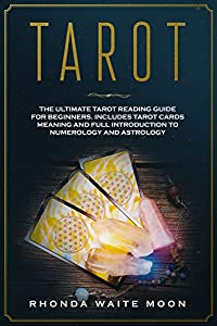 Tarot: The Ultimate Tarot Reading Guide for Beginners. Includes Tarot Card Meanings and Full Introduction to Numerology and Astrology