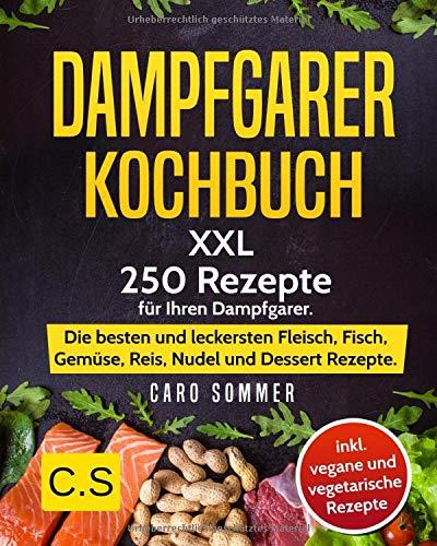 DAMPFGARER KOCHBUCH: XXL. 250 Rezepte für Ihren Dampfgarer. Die besten und leckersten Fleisch, Fisch, Gemüse, Reis, Nudel und Dessert Rezepte. inkl. vegane und vegetarische Rezepte.