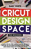 Cricut Design Space for Beginners: A Simple Step-By-Step Guide to Master the Design Space and Get the Best Out of Your Cricut Machine. Start Realizing Great Project Ideas Today