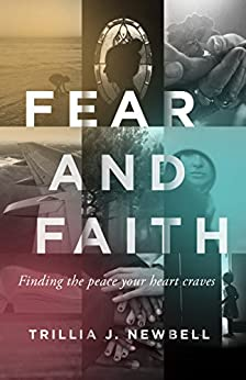 Fear and Faith: Finding the Peace Your Heart Craves by [Trillia J. Newbell]