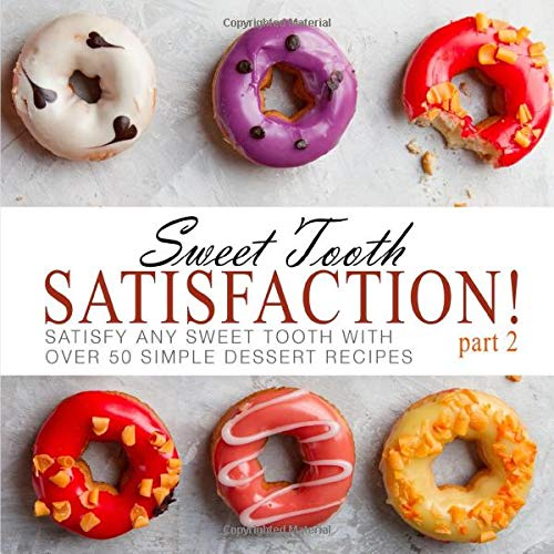 Sweet Tooth Satisfaction 2: Satisfy Any Sweet Tooth With Over 50 Simple Dessert Recipes (2nd Edition)