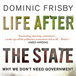 Life After the State     Why We Don't Need Government              By:                                                                                                                                 Dominic Frisby                               Narrated by:                                                                                                                                 Dominic Frisby                      Length: 9 hrs and 40 mins     26 ratings     Overall 4.6