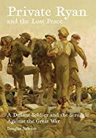Private Ryan and the Lost Peace: A Defiant Soldier and the Struggle Against the Great War