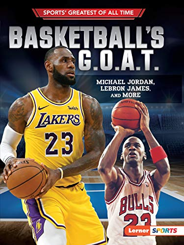 Basketball's G.O.A.T.: Michael Jordan, Lebron James, and More (Sports' Greatest of All Time)