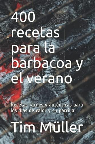 400 recetas para la barbacoa y el verano: Recetas fáciles y auténticas para los días de calor y su parrilla