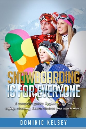 Snowboarding Is For Everyone: A complete guide; beginner lessons, safety, clothing, board choices and much more.