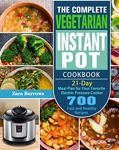 The Complete Vegetarian Instant Pot Cookbook: 700 Fast and Healthy Recipes with 21-Day Meal Plan for Your Favorite Electric Pressure Cooker by [Zara  Burrows]