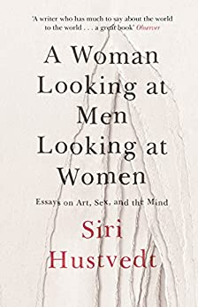 A Woman Looking at Men Looking at Women: Essays on Art, Sex, and the Mind (English Edition) de [Siri Hustvedt]