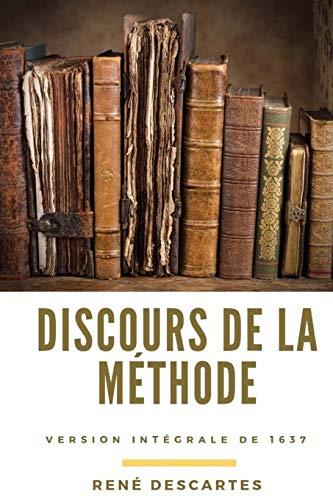 Discours de la méthode: essai philosophique de René Descartes (version intégrale de 1637)