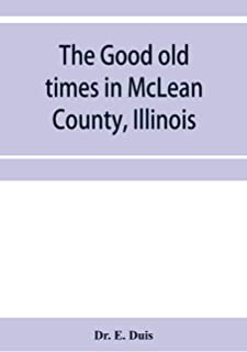The good old times in McLean County, Illinois: containing two hundred and sixty-one sketches of old settlers, a complete h...